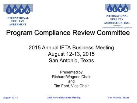 August 12-13San Antonio. Texas 2015 Annual Business Meeting Program Compliance Review Committee 2015 Annual IFTA Business Meeting August 12-13, 2015 San.