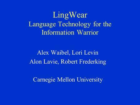 LingWear Language Technology for the Information Warrior Alex Waibel, Lori Levin Alon Lavie, Robert Frederking Carnegie Mellon University.
