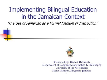 Implementing Bilingual Education in the Jamaican Context Presented by: Hubert Devonish Department of Language, Linguistics & Philosophy University of the.