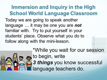 Immersion and Inquiry in the High School World Language Classroom Today we are going to speak another language … it may be one you are not familiar with.
