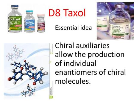 D8 Taxol Essential idea Chiral auxiliaries allow the production of individual enantiomers of chiral molecules.