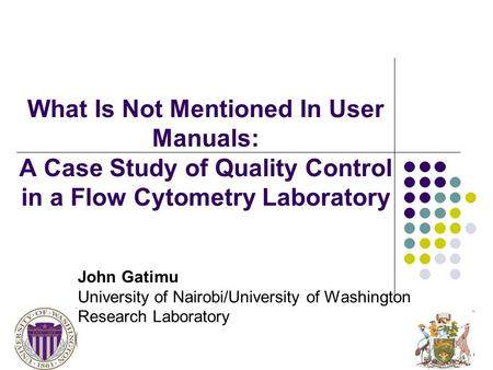 John Gatimu University of Nairobi/University of Washington Research Laboratory What Is Not Mentioned In User Manuals: A Case Study of Quality Control in.