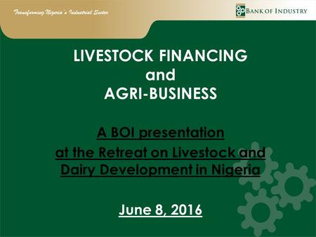 Transforming Nigeria's Industrial Sector LIVESTOCK FINANCING and AGRI-BUSINESS A BOI presentation at the Retreat on Livestock and Dairy Development in.