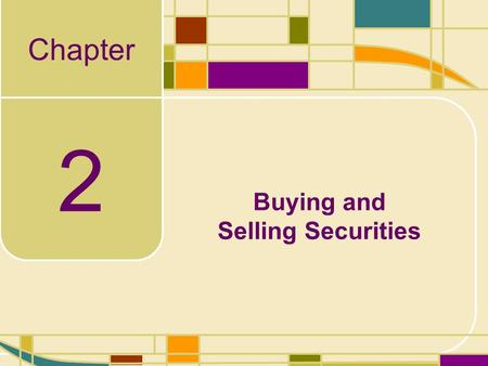 "Chapter 2 Buying and Selling Securities. 2-2 Buying and Selling Securities ""Take all your savings and buy some good stock and hold it till it goes up."