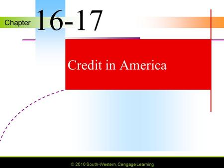 Chapter © 2010 South-Western, Cengage Learning Credit in America 16-17.