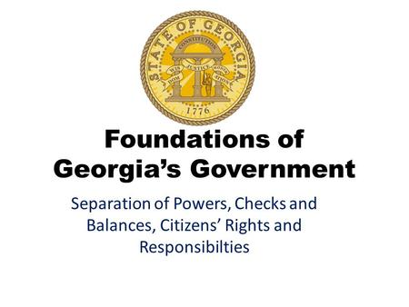 Foundations of Georgia's Government Separation of Powers, Checks and Balances, Citizens' Rights and Responsibilties.