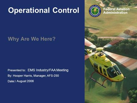 Presented to: HAI FIRC By: Hooper Harris, Manager, AFS-250 Date:February 2006 Federal Aviation Administration Operational Control Why Are We Here? EMS.