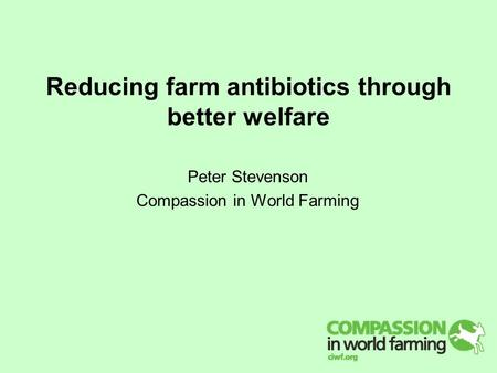 Reducing farm antibiotics through better welfare Peter Stevenson Compassion in World Farming.
