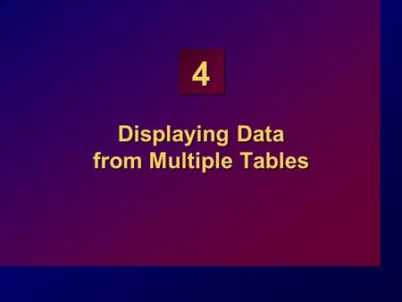 4 Displaying Data from Multiple Tables. 4-2 Objectives At the end of this lesson, you should be able to: Write SELECT statements to access data from more.