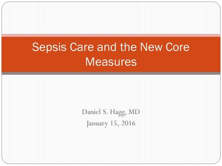 Daniel S. Hagg, MD January 15, 2016 Sepsis Care and the New Core Measures.