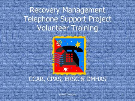 011005 version1 Recovery Management Telephone Support Project Volunteer Training CCAR, CPAS, ERSC & DMHAS.