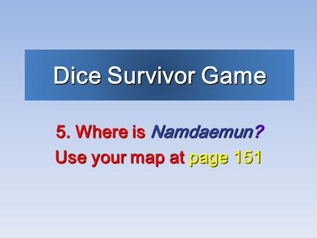Dice Survivor Game 5. Where is Namdaemun? Use your map at page 151.
