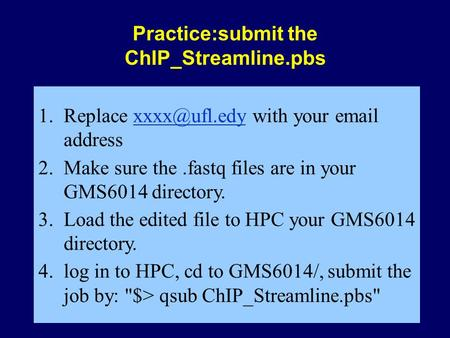 Practice:submit the ChIP_Streamline.pbs 1.Replace with your  2.Make sure the.fastq files are in your GMS6014 directory.