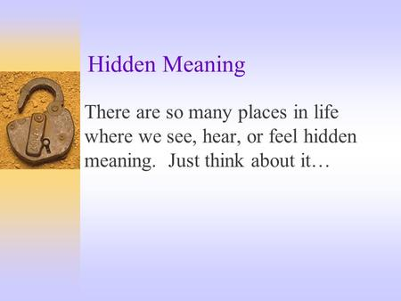 Hidden Meaning There are so many places in life where we see, hear, or feel hidden meaning. Just think about it…