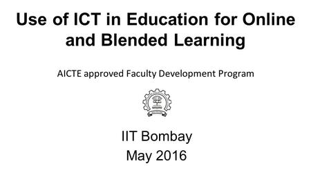 Use of ICT in Education for Online and Blended Learning IIT Bombay May 2016 AICTE approved Faculty Development Program.