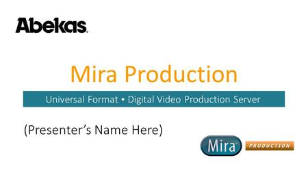 Mira Production Universal Format  Digital Video Production Server (Presenter's Name Here)