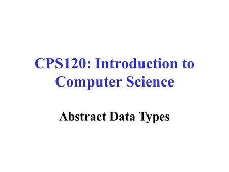 CPS120: Introduction to Computer Science Nell Dale John Lewis Abstract Data Types.