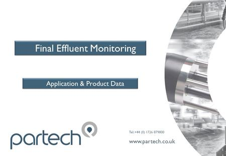 Tel: +44 (0) 1726 879800 www.partech.co.uk Final Effluent Monitoring Application & Product Data.