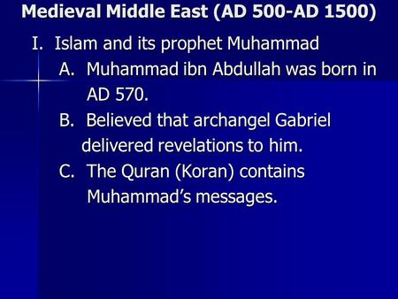 Medieval Middle East (AD 500-AD 1500) I. Islam and its prophet Muhammad I. Islam and its prophet Muhammad A. Muhammad ibn Abdullah was born in A. Muhammad.