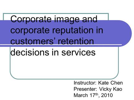Corporate image and corporate reputation in customers' retention decisions in services Instructor: Kate Chen Presenter: Vicky Kao March 17 th, 2010.
