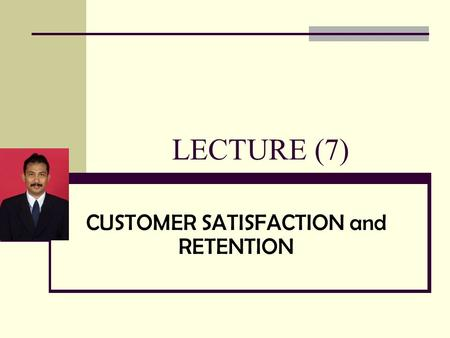 LECTURE (7) CUSTOMER SATISFACTION and RETENTION. Major Topics Understanding Who Is Customer Understanding Customer Defined Quality Identifying External.