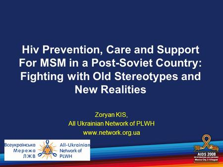 Hiv Prevention, Care and Support For MSM in a Post-Soviet Country: Fighting with Old Stereotypes and New Realities Zoryan KIS, All Ukrainian Network of.