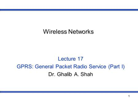 1 Wireless Networks Lecture 17 GPRS: General Packet Radio Service (Part I) Dr. Ghalib A. Shah.