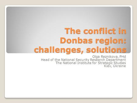 The conflict in Donbas region: challenges, solutions Olga Reznikova, PHd Head of the National Security Research Department The National Institute for Strategic.