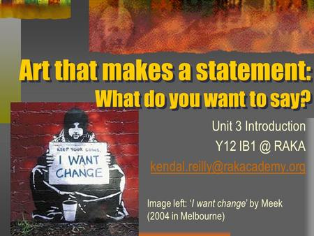 Art that makes a statement: What do you want to say? Unit 3 Introduction Y12 RAKA Image left: ' I want change ' by Meek.