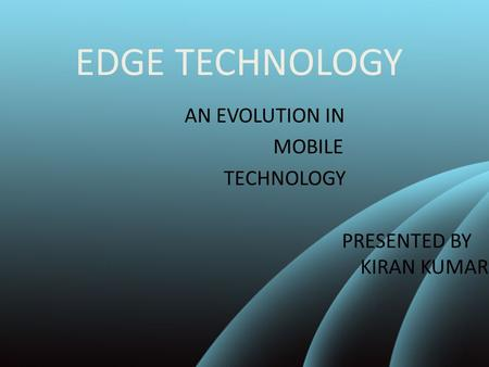 EDGE TECHNOLOGY AN EVOLUTION IN MOBILE TECHNOLOGY PRESENTED BY KIRAN KUMAR.