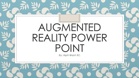 AUGMENTED REALITY POWER POINT By: April Want 8C. What is Augmented Reality? What does the term Augmented Reality mean? a technology that superimposes.
