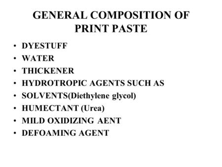 GENERAL COMPOSITION OF PRINT PASTE DYESTUFF WATER THICKENER HYDROTROPIC AGENTS SUCH AS SOLVENTS(Diethylene glycol) HUMECTANT (Urea) MILD OXIDIZING AENT.