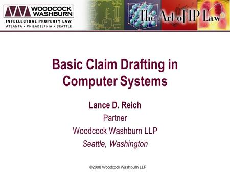 ©2008 Woodcock Washburn LLP Basic Claim Drafting in Computer Systems Lance D. Reich Partner Woodcock Washburn LLP Seattle, Washington.