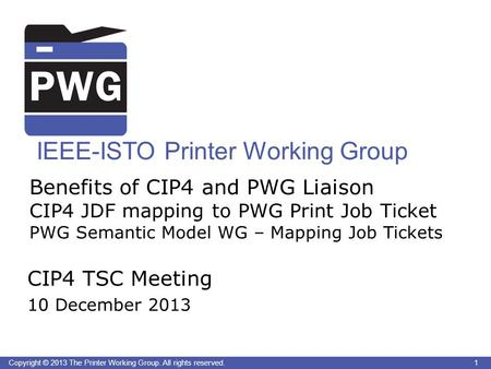 1Copyright © 2013 The Printer Working Group. All rights reserved. IEEE-ISTO Printer Working Group Benefits of CIP4 and PWG Liaison CIP4 JDF mapping to.
