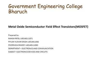 Government Engineering College Bharuch Metal Oxide Semiconductor Field Effect Transistors{MOSFET} Prepared by- RAHISH PATEL-140140111071 PIYUSH KUMAR SINGH-14014011082.