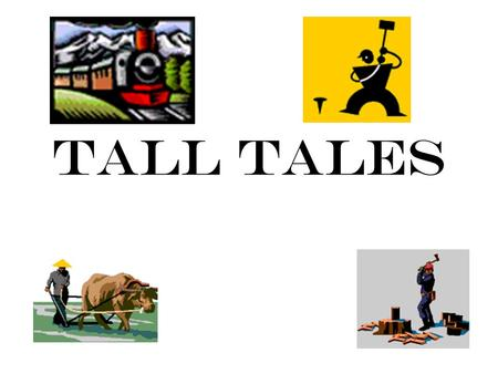 Tall Tales. Tall Tales are about tough times. The exaggerated tales make people laugh about their problems during those difficult times and provide them.