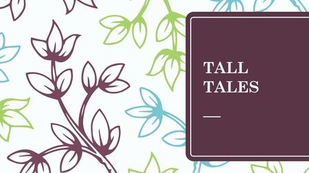 TALL TALES. What is a TALL TALE? A humorously exaggerated story about impossible events.