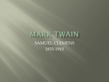 SAMUEL CLEMENS 1835-1910. MARK TWAIN CONSIDERED ONE OF AMERICA'S GREATEST LITERARY VOICES GREW UP ALONG THE MISSISSIPPI RIVER IN MISSOURI TRAINED AS A.