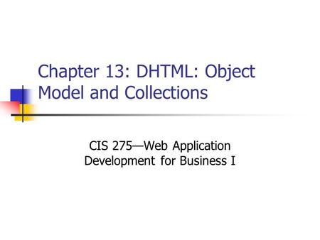 Chapter 13: DHTML: Object Model and Collections CIS 275—Web Application Development for Business I.