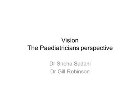 Vision The Paediatricians perspective Dr Sneha Sadani Dr Gill Robinson.