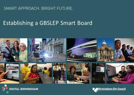 Establishing a GBSLEP Smart Board. Aim of Smart Board  Ensure wider involvement, ownership and impact of the smart cities and digital agenda at a regional.