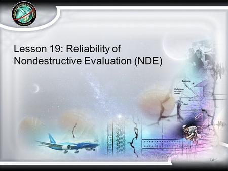 19-1 Lesson 19: Reliability of Nondestructive Evaluation (NDE)