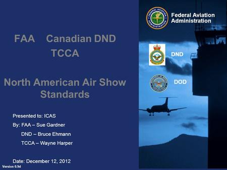 Presented to: ICAS By: FAA – Sue Gardner DND – Bruce Ehmann TCCA – Wayne Harper Date: December 12, 2012 Federal Aviation Administration Version 0.9d DND.