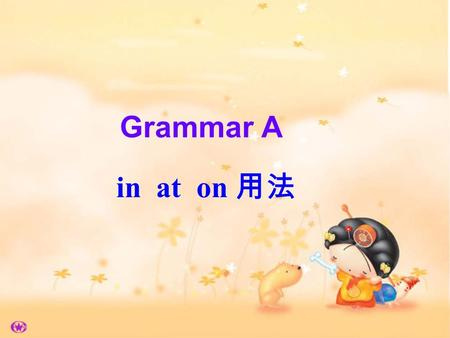 Grammar A in at on 用法. atclock time mealtimes festivals age The film starts at six o'clock. I read the newspaper at breakfast. People give presents at.