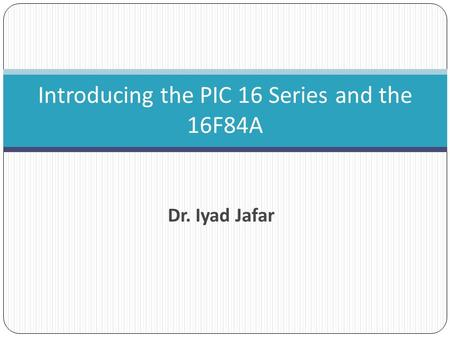 Dr. Iyad Jafar Introducing the PIC 16 Series and the 16F84A.