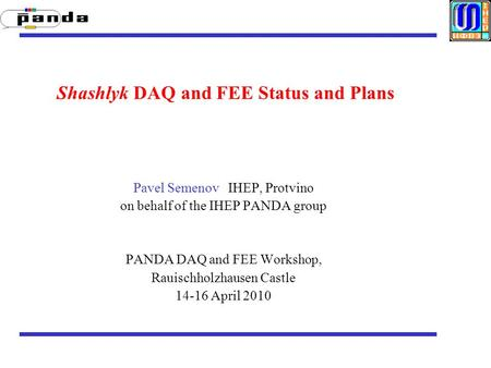 Shashlyk DAQ and FEE Status and Plans Pavel Semenov IHEP, Protvino on behalf of the IHEP PANDA group PANDA DAQ and FEE Workshop, Rauischholzhausen Castle.