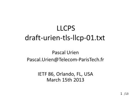 /13 LLCPS draft-urien-tls-llcp-01.txt Pascal Urien IETF 86, Orlando, FL, USA March 15th 2013 1.