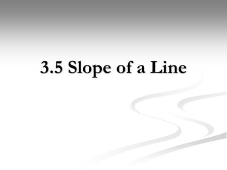 3.5 Slope of a Line. What is Slope? Slope is a measure of the steepness of a line. When looking at a graph, we can determine slope by taking, or the vertical.