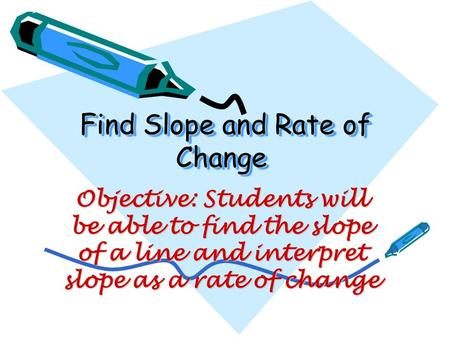 Find Slope and Rate of Change Find Slope and Rate of Change Objective: Students will be able to find the slope of a line and interpret slope as a rate.