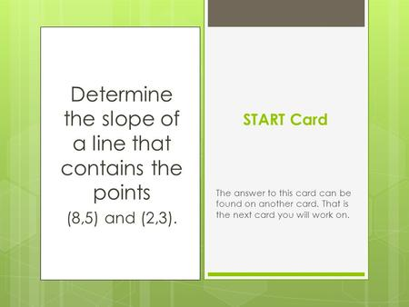 Determine the slope of a line that contains the points (8,5) and (2,3). START Card The answer to this card can be found on another card. That is the next.